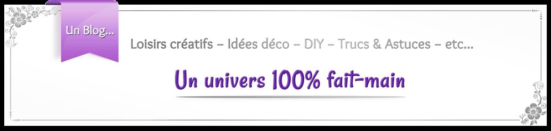 Un Blog de loisirs créatifs : Idées décos − DIY − Trucs & Astuces − etc... Un univers 100% fait-main.